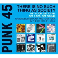 PUNK 45: There Is No Such Thing As Society - Get A Job, Get A Car, Get A Bed, Get Drunk! Underground Punk and Post-Punk in the UK 1977-81, Vol.2 (V...